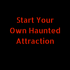 How To Start Your Own Haunted House or Haunted Attraction